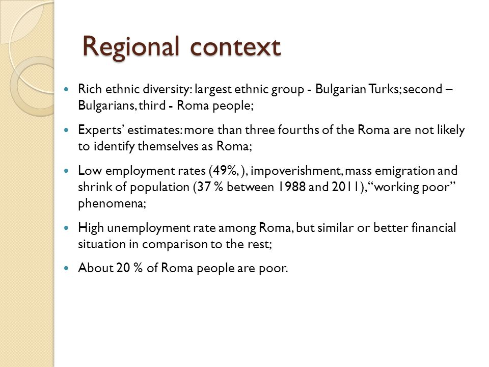 Attitude towards the Roma Integration Policies Respondents better realise the necessity of a more resolute implementation of Roma integration policies 2/3 of the respondents: more political will and social actions are necessary by: ◦ social programmes for employment; ◦ special educational programmes ◦ more decision-making posts/positions ◦ ¾ expressed an opinion that Roma people should have their own representatives in the National Assembly Policies that passively support the Roma via social payments or extended antidiscrimination legislation are not accepted