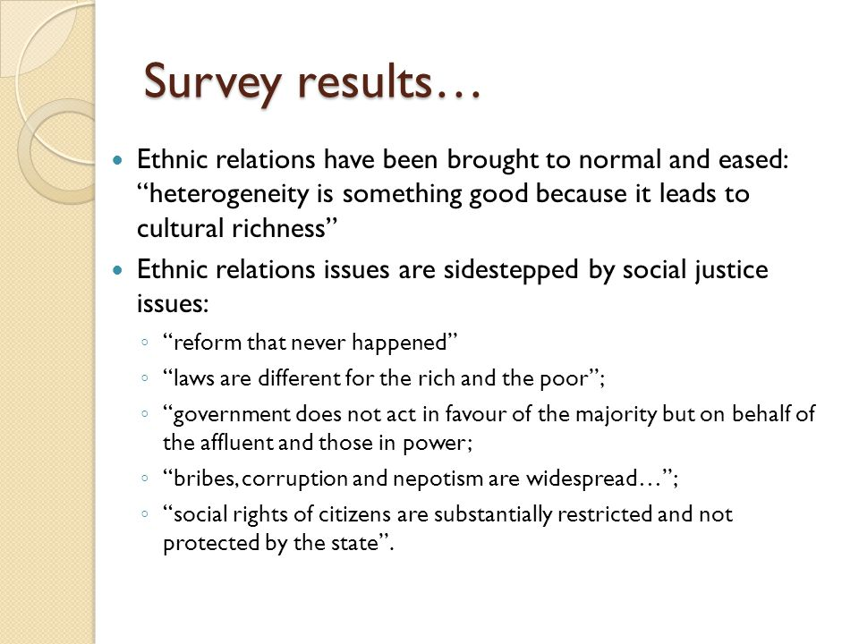 Survey results… Ethnic relations have been brought to normal and eased: heterogeneity is something good because it leads to cultural richness Ethnic relations issues are sidestepped by social justice issues: ◦ reform that never happened ◦ laws are different for the rich and the poor ; ◦ government does not act in favour of the majority but on behalf of the affluent and those in power; ◦ bribes, corruption and nepotism are widespread… ; ◦ social rights of citizens are substantially restricted and not protected by the state .
