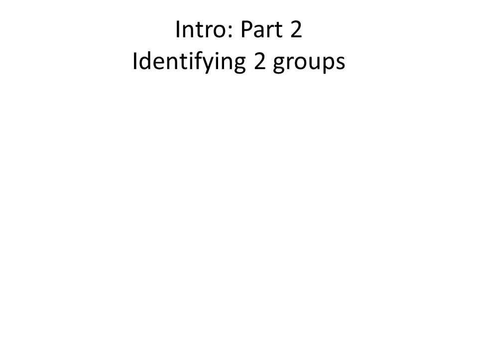 Intro: Part 2 Identifying 2 groups