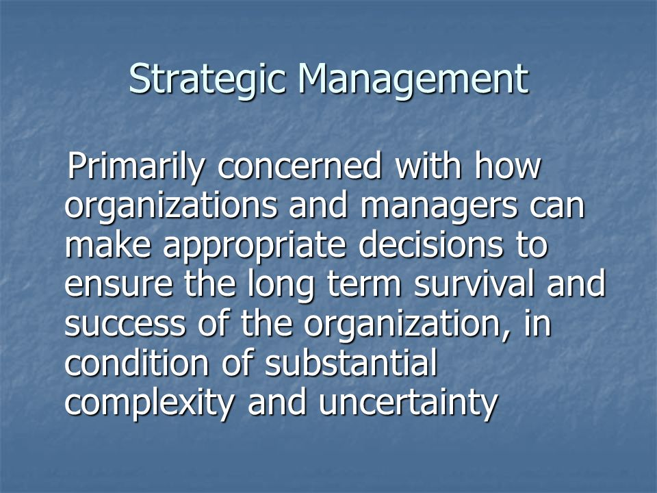 Strategic Management Primarily concerned with how organizations and managers can make appropriate decisions to ensure the long term survival and succe