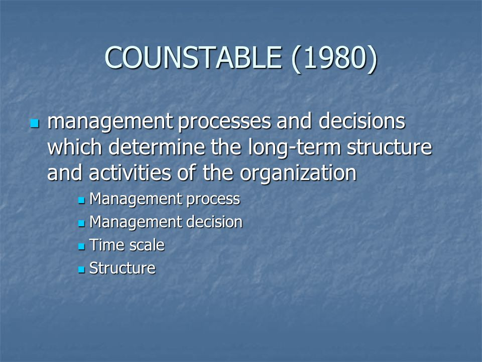 COUNSTABLE (1980) management processes and decisions which determine the long-term structure and activities of the organization management processes a