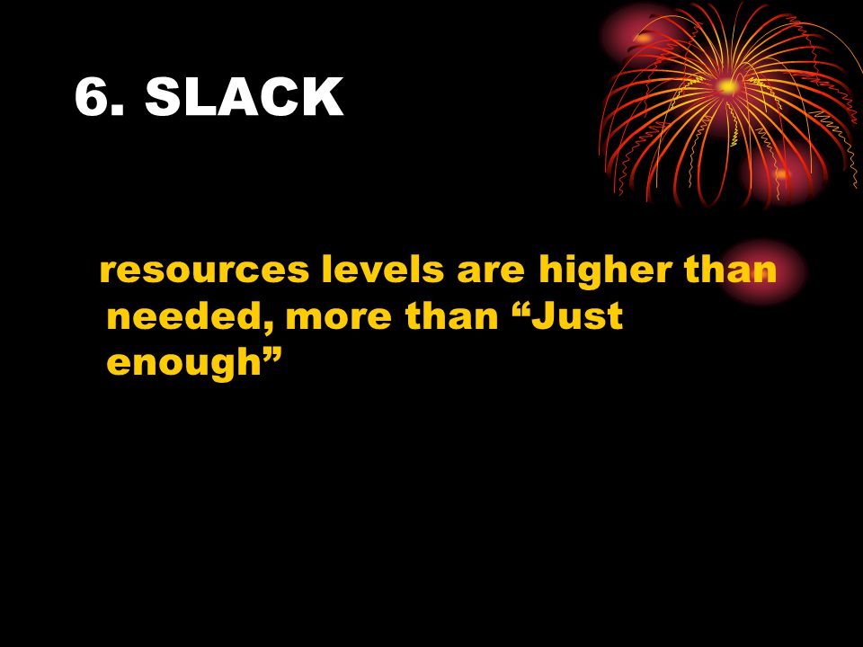 6. SLACK resources levels are higher than needed, more than Just enough