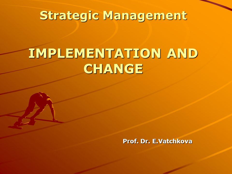 Prof. Dr. E.Vatchkova Strategic Management IMPLEMENTATION AND CHANGE
