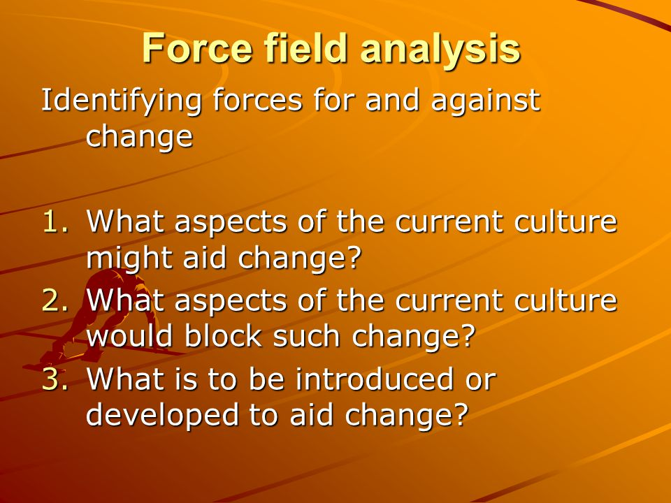 Force field analysis Identifying forces for and against change 1.What aspects of the current culture might aid change.