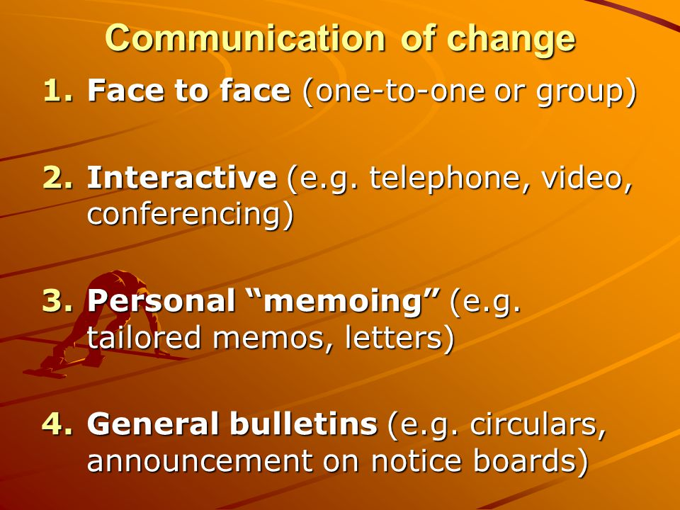 """Communication of change 1.Face to face (one-to-one or group) 2.Interactive (e.g. telephone, video, conferencing) 3.Personal """"memoing"""" (e.g. tailored m"""