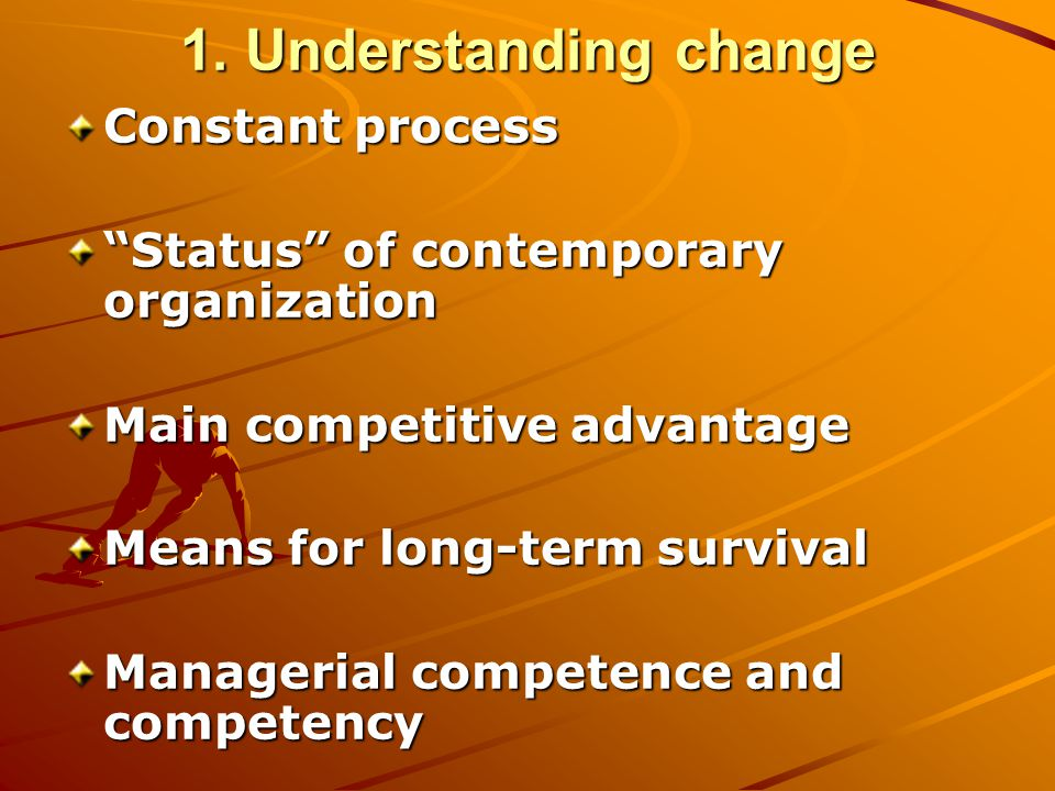 """1. Understanding change Constant process """"Status"""" of contemporary organization Main competitive advantage Means for long-term survival Managerial comp"""