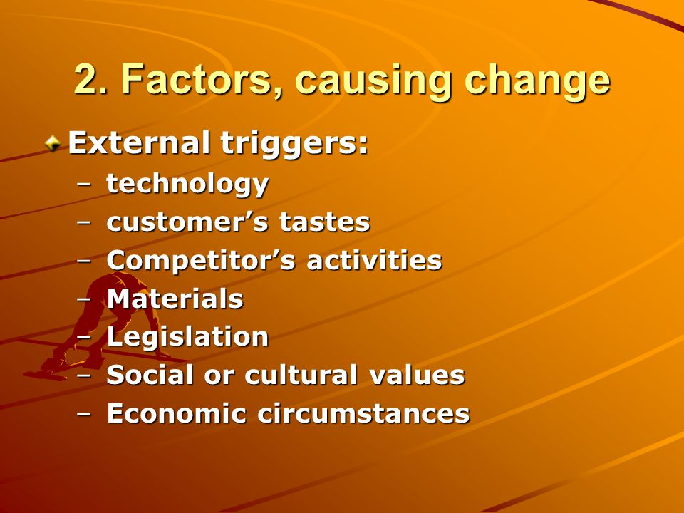 2. Factors, causing change External triggers: – technology – customer's tastes – Competitor's activities – Materials – Legislation – Social or cultura