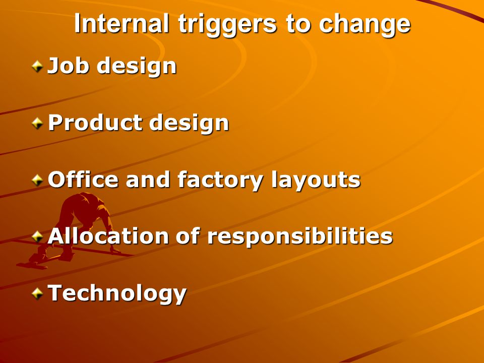 Internal triggers to change Job design Product design Office and factory layouts Allocation of responsibilities Technology