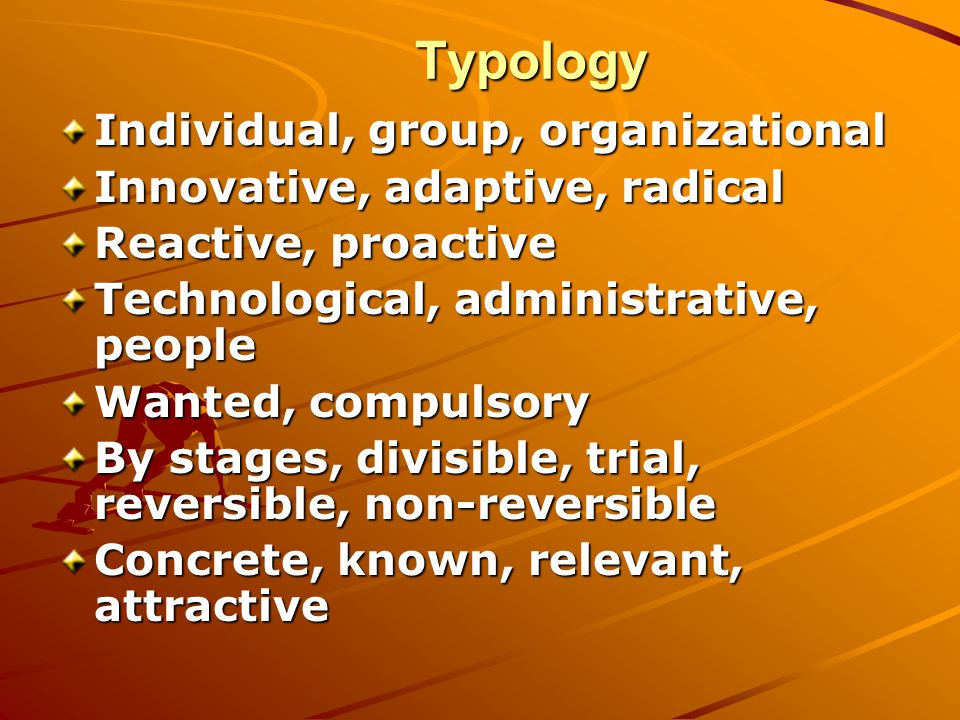 Typology Typology Individual, group, organizational Innovative, adaptive, radical Reactive, proactive Technological, administrative, people Wanted, co