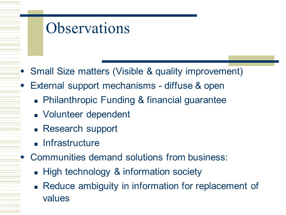 Observations  Small Size matters (Visible & quality improvement)  External support mechanisms - diffuse & open Philanthropic Funding & financial guarantee Volunteer dependent Research support Infrastructure  Communities demand solutions from business: High technology & information society Reduce ambiguity in information for replacement of values