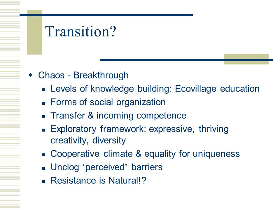 Transition?  Chaos - Breakthrough Levels of knowledge building: Ecovillage education Forms of social organization Transfer & incoming competence Expl
