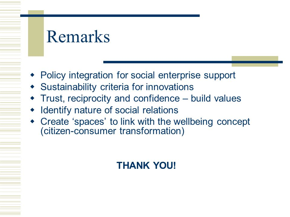 Remarks  Policy integration for social enterprise support  Sustainability criteria for innovations  Trust, reciprocity and confidence – build values  Identify nature of social relations  Create 'spaces' to link with the wellbeing concept (citizen-consumer transformation) THANK YOU!