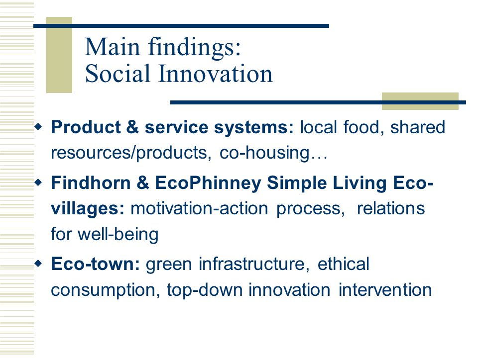Main findings: Social Innovation  Product & service systems: local food, shared resources/products, co-housing …  Findhorn & EcoPhinney Simple Living Eco- villages: motivation-action process, relations for well-being  Eco-town: green infrastructure, ethical consumption, top-down innovation intervention