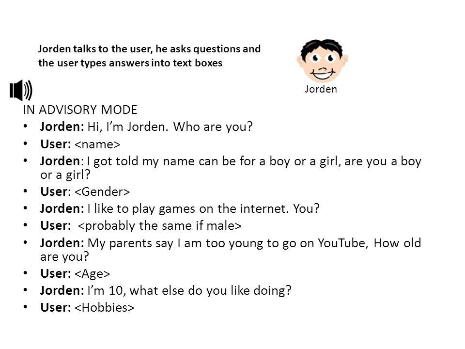 IN ADVISORY MODE Jorden: Hi, I'm Jorden. Who are you? User: Jorden: I got told my name can be for a boy or a girl, are you a boy or a girl? User: Jord