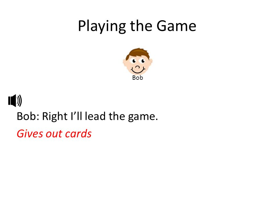 Playing the Game Bob: Right I'll lead the game. Gives out cards Bob
