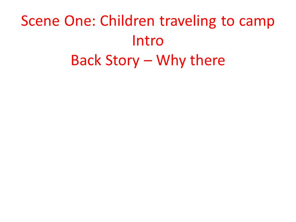 Scene One: Children traveling to camp Intro Back Story – Why there