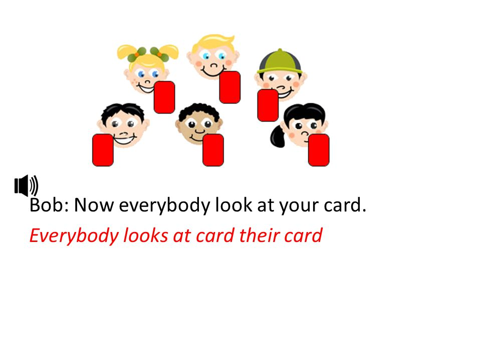 Bob: Now everybody look at your card. Everybody looks at card their card