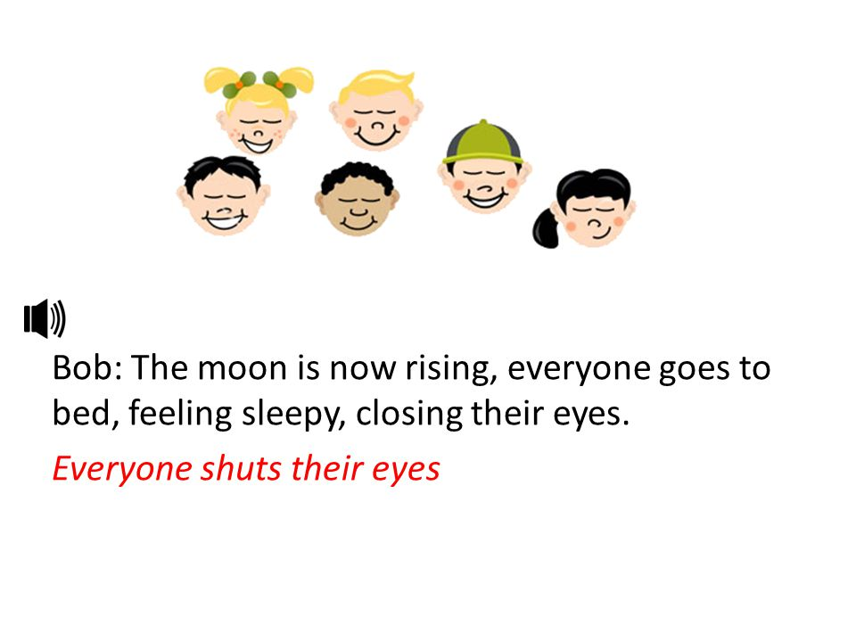 Bob: The moon is now rising, everyone goes to bed, feeling sleepy, closing their eyes.