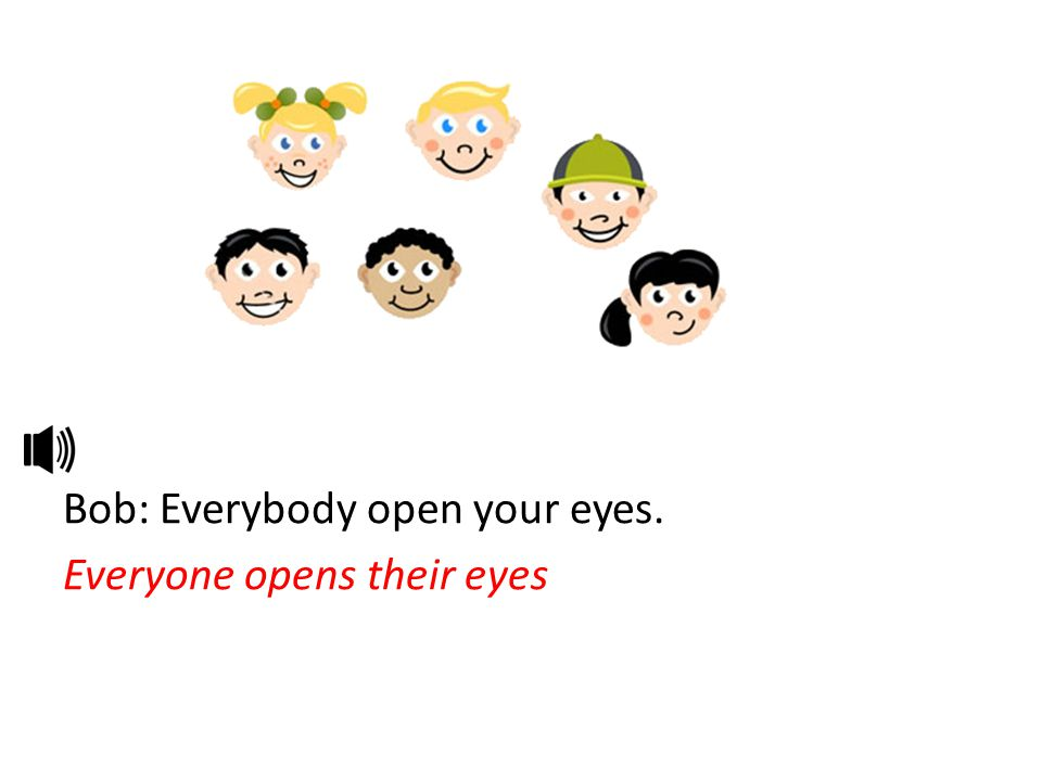 Bob: Everybody open your eyes. Everyone opens their eyes