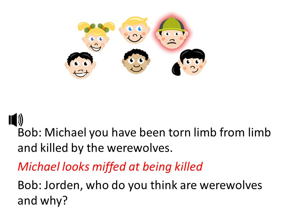Bob: Michael you have been torn limb from limb and killed by the werewolves.