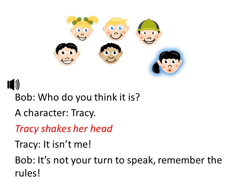 Bob: Who do you think it is? A character: Tracy. Tracy shakes her head Tracy: It isn't me! Bob: It's not your turn to speak, remember the rules!