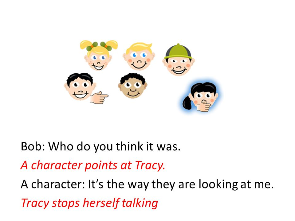 Bob: Who do you think it was. A character points at Tracy. A character: It's the way they are looking at me. Tracy stops herself talking