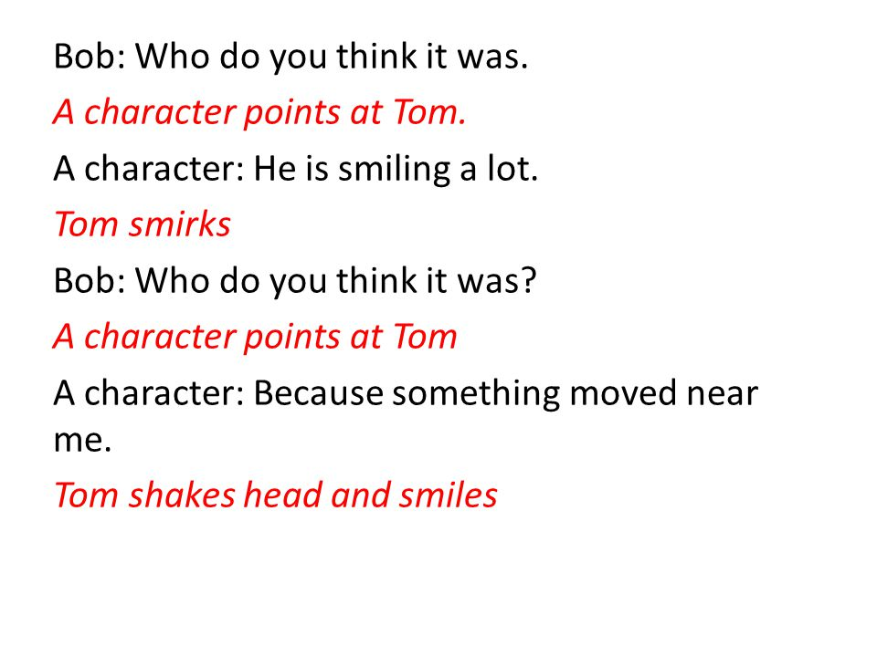 Bob: Who do you think it was. A character points at Tom. A character: He is smiling a lot. Tom smirks Bob: Who do you think it was? A character points