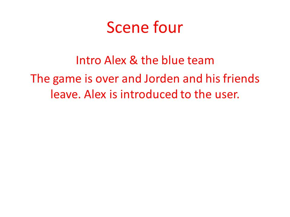 Scene four Intro Alex & the blue team The game is over and Jorden and his friends leave. Alex is introduced to the user.