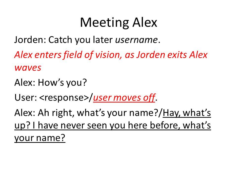 Meeting Alex Jorden: Catch you later username. Alex enters field of vision, as Jorden exits Alex waves Alex: How's you? User: /user moves off. Alex: A