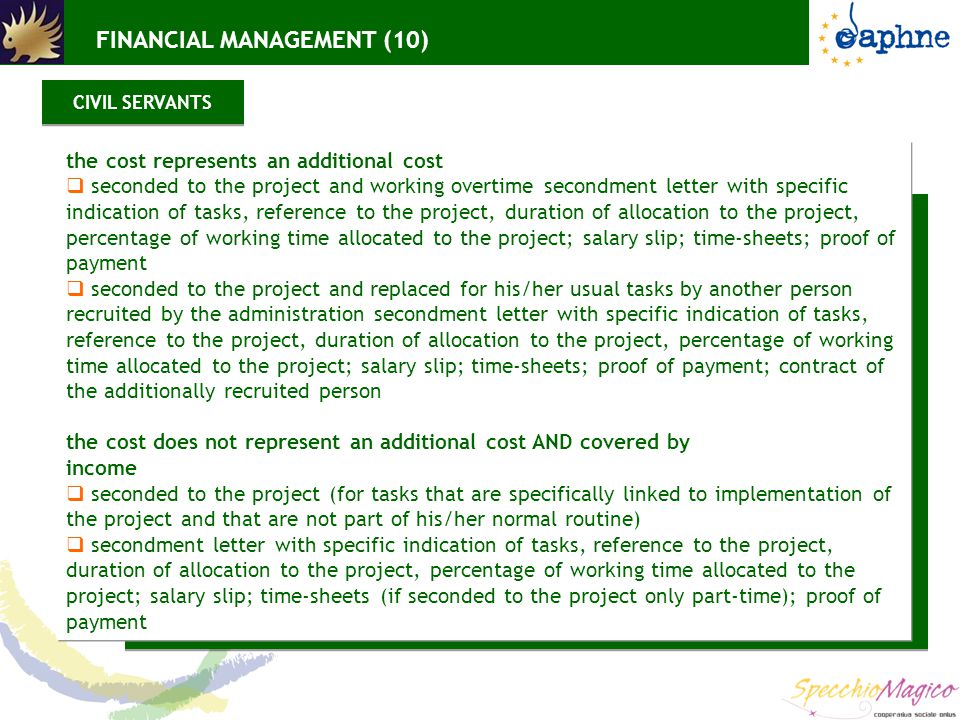 the cost represents an additional cost  seconded to the project and working overtime secondment letter with specific indication of tasks, reference to the project, duration of allocation to the project, percentage of working time allocated to the project; salary slip; time-sheets; proof of payment  seconded to the project and replaced for his/her usual tasks by another person recruited by the administration secondment letter with specific indication of tasks, reference to the project, duration of allocation to the project, percentage of working time allocated to the project; salary slip; time-sheets; proof of payment; contract of the additionally recruited person the cost does not represent an additional cost AND covered by income  seconded to the project (for tasks that are specifically linked to implementation of the project and that are not part of his/her normal routine)  secondment letter with specific indication of tasks, reference to the project, duration of allocation to the project, percentage of working time allocated to the project; salary slip; time-sheets (if seconded to the project only part-time); proof of payment CIVIL SERVANTS FINANCIAL MANAGEMENT (10)