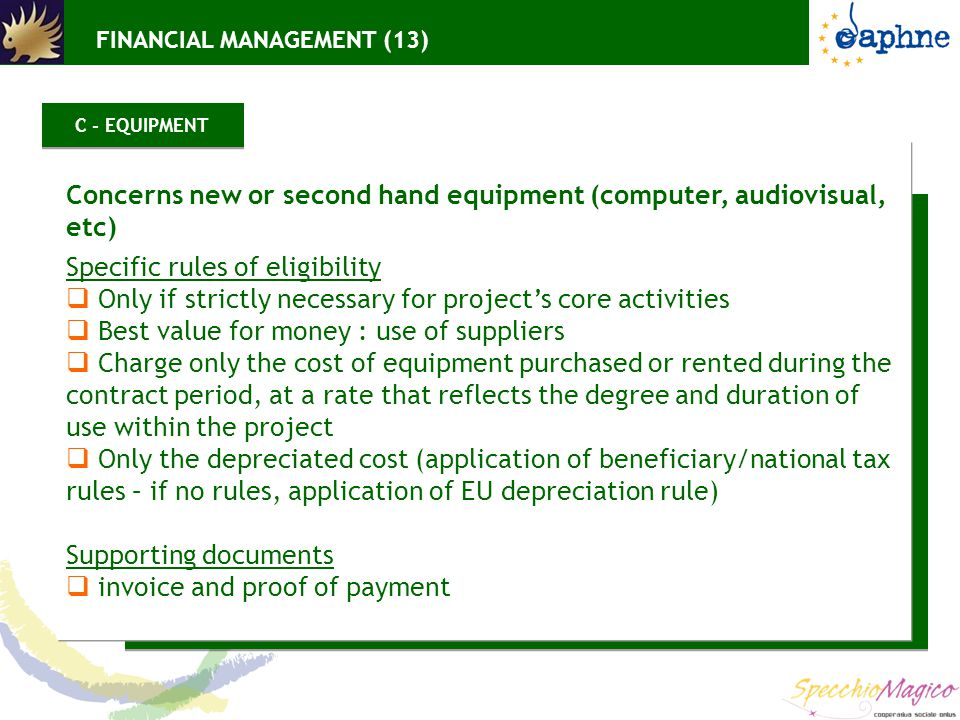 Concerns new or second hand equipment (computer, audiovisual, etc) Specific rules of eligibility  Only if strictly necessary for project's core activities  Best value for money : use of suppliers  Charge only the cost of equipment purchased or rented during the contract period, at a rate that reflects the degree and duration of use within the project  Only the depreciated cost (application of beneficiary/national tax rules – if no rules, application of EU depreciation rule) Supporting documents  invoice and proof of payment C - EQUIPMENT FINANCIAL MANAGEMENT (13)