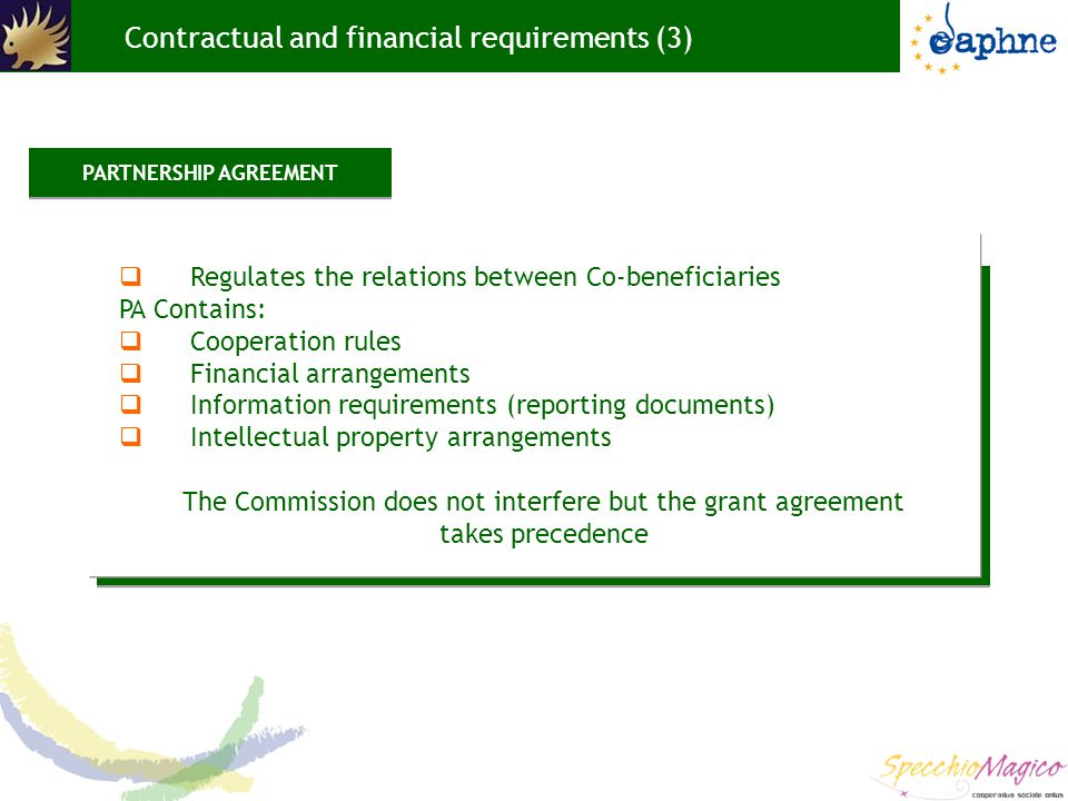 Contractual and financial requirements (3)  Regulates the relations between Co-beneficiaries PA Contains:  Cooperation rules  Financial arrangements  Information requirements (reporting documents)  Intellectual property arrangements The Commission does not interfere but the grant agreement takes precedence PARTNERSHIP AGREEMENT