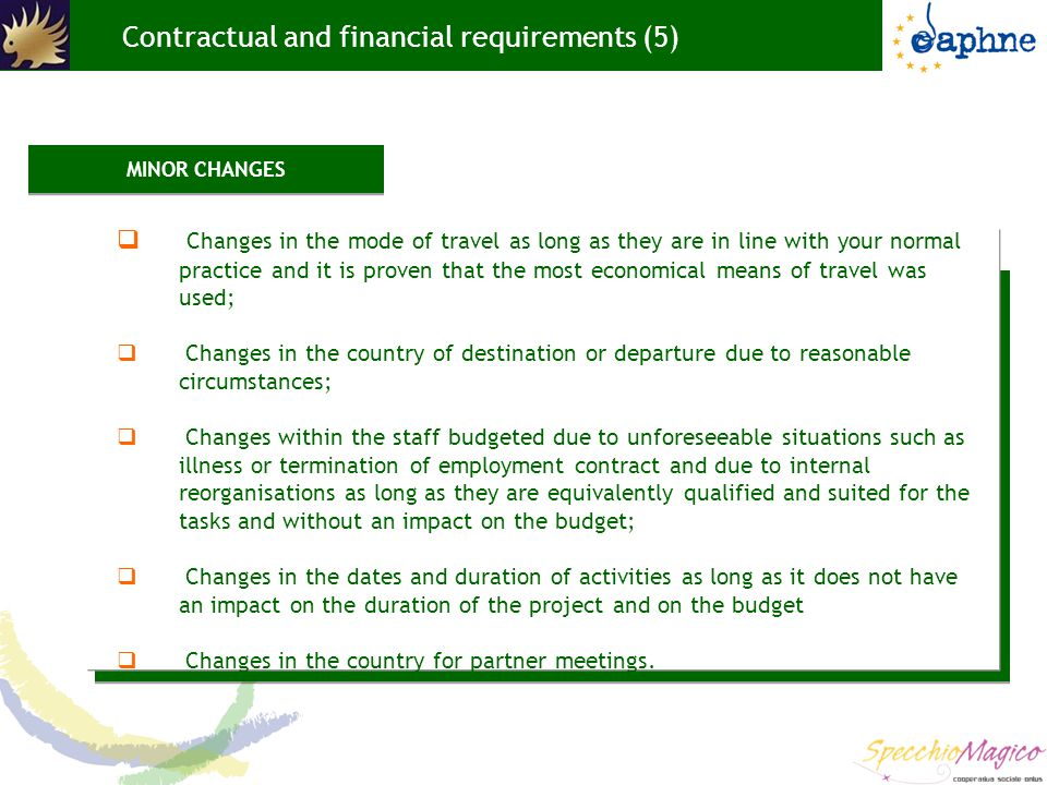 Contractual and financial requirements (5)  Changes in the mode of travel as long as they are in line with your normal practice and it is proven that the most economical means of travel was used;  Changes in the country of destination or departure due to reasonable circumstances;  Changes within the staff budgeted due to unforeseeable situations such as illness or termination of employment contract and due to internal reorganisations as long as they are equivalently qualified and suited for the tasks and without an impact on the budget;  Changes in the dates and duration of activities as long as it does not have an impact on the duration of the project and on the budget  Changes in the country for partner meetings.