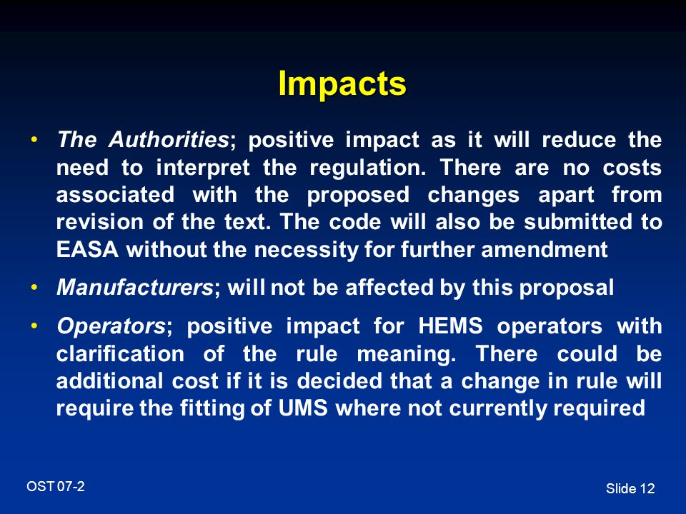 Slide 12 OST 07-2 Impacts The Authorities; positive impact as it will reduce the need to interpret the regulation. There are no costs associated with