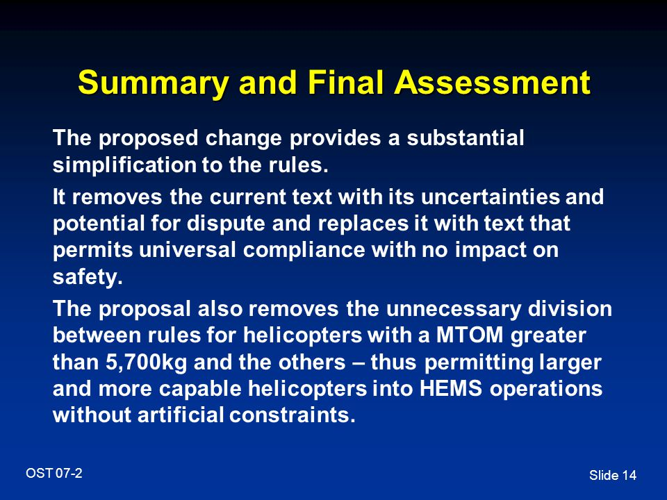 Slide 14 OST 07-2 Summary and Final Assessment The proposed change provides a substantial simplification to the rules. It removes the current text wit