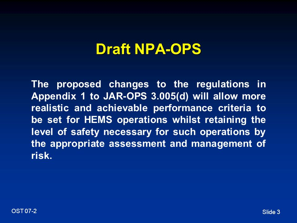 Slide 3 OST 07-2 Draft NPA-OPS The proposed changes to the regulations in Appendix 1 to JAR-OPS 3.005(d) will allow more realistic and achievable performance criteria to be set for HEMS operations whilst retaining the level of safety necessary for such operations by the appropriate assessment and management of risk.