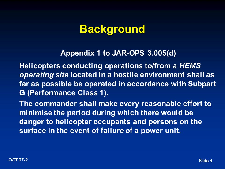 Slide 4 OST 07-2 Background Appendix 1 to JAR-OPS 3.005(d) Helicopters conducting operations to/from a HEMS operating site located in a hostile enviro