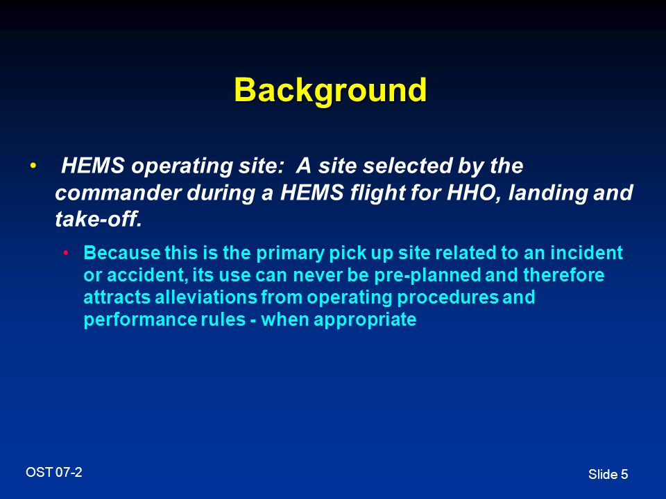 Slide 5 OST 07-2 Background HEMS operating site: A site selected by the commander during a HEMS flight for HHO, landing and take-off. Because this is