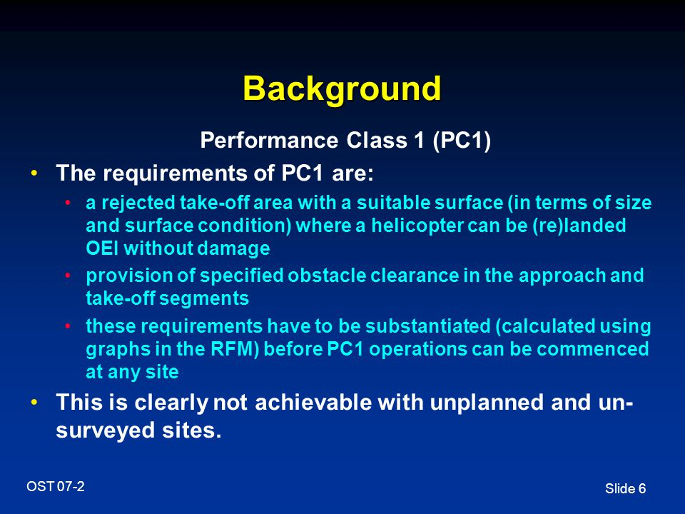 Slide 6 OST 07-2 Background Performance Class 1 (PC1) The requirements of PC1 are: a rejected take-off area with a suitable surface (in terms of size