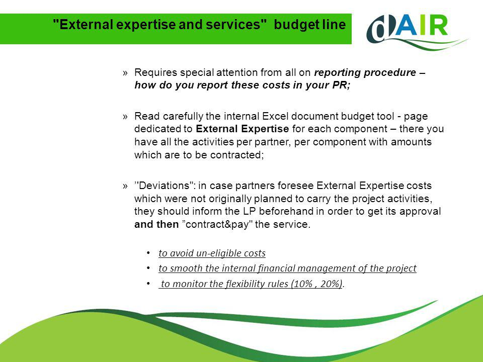 External expertise and services budget line »Requires special attention from all on reporting procedure – how do you report these costs in your PR; »Read carefully the internal Excel document budget tool - page dedicated to External Expertise for each component – there you have all the activities per partner, per component with amounts which are to be contracted; »' Deviations : in case partners foresee External Expertise costs which were not originally planned to carry the project activities, they should inform the LP beforehand in order to get its approval and then contract&pay the service.