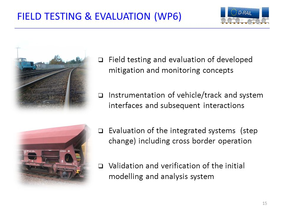 FIELD TESTING & EVALUATION (WP6) 15  Field testing and evaluation of developed mitigation and monitoring concepts  Instrumentation of vehicle/track and system interfaces and subsequent interactions  Evaluation of the integrated systems (step change) including cross border operation  Validation and verification of the initial modelling and analysis system