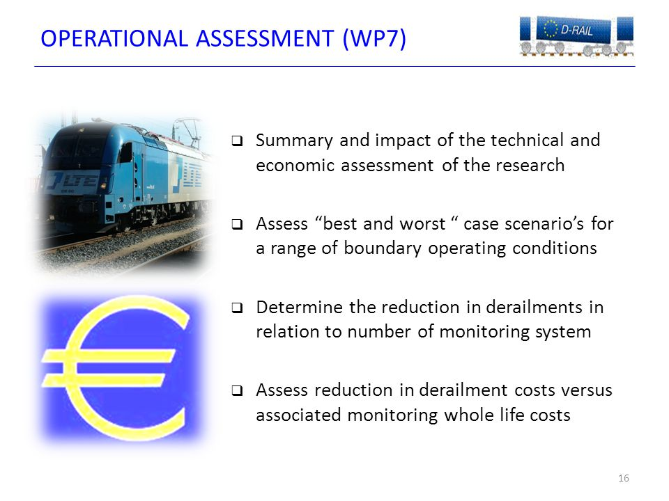OPERATIONAL ASSESSMENT (WP7) 16  Summary and impact of the technical and economic assessment of the research  Assess best and worst case scenario's for a range of boundary operating conditions  Determine the reduction in derailments in relation to number of monitoring system  Assess reduction in derailment costs versus associated monitoring whole life costs