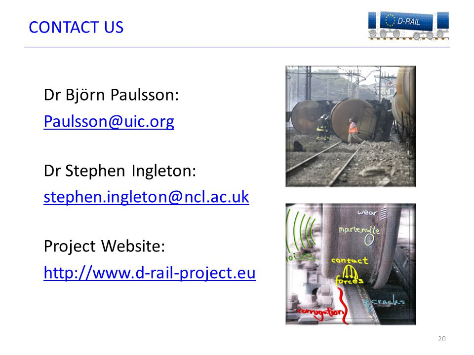 CONTACT US Dr Björn Paulsson: Paulsson@uic.org Dr Stephen Ingleton: stephen.ingleton@ncl.ac.uk Project Website: http://www.d-rail-project.eu 20