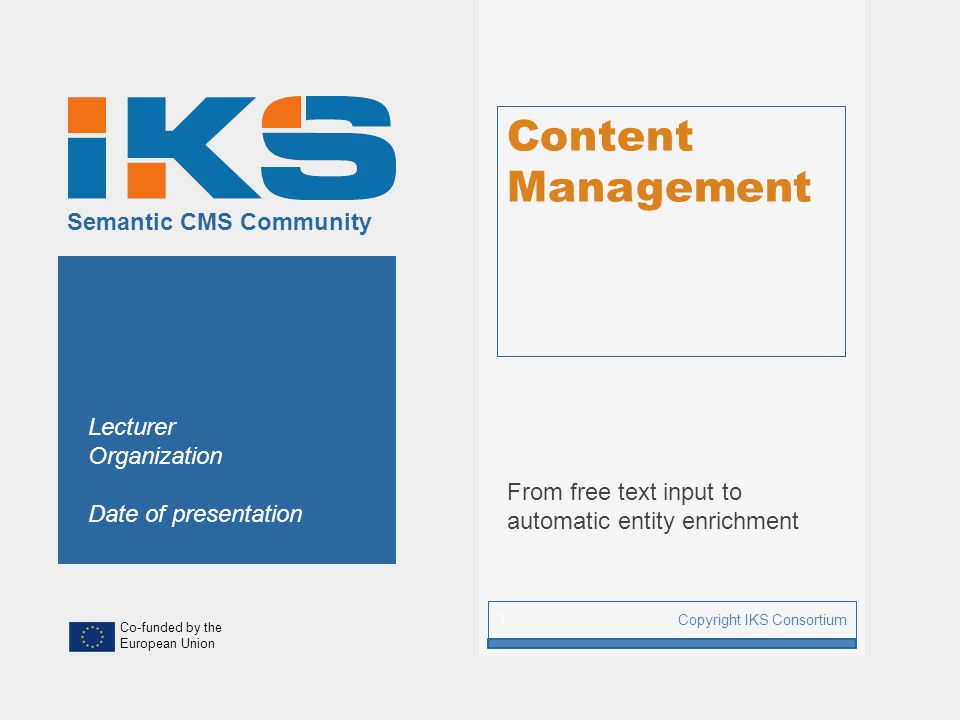 Co-funded by the European Union Semantic CMS Community Content Management From free text input to automatic entity enrichment Copyright IKS Consortium 1 Lecturer Organization Date of presentation