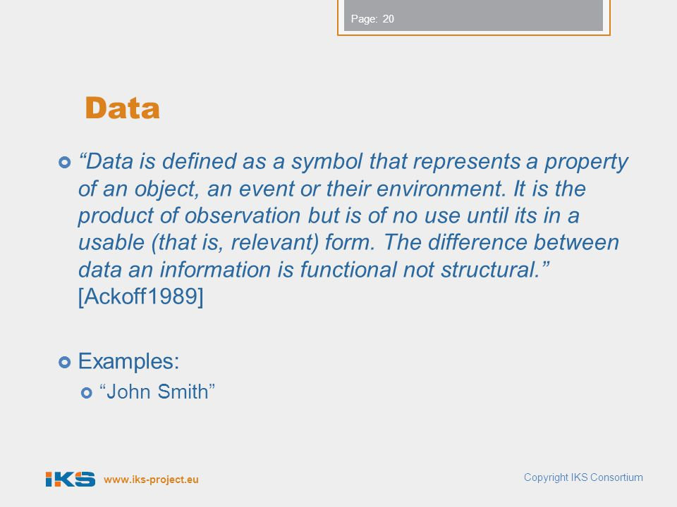 www.iks-project.eu Page: Data  Data is defined as a symbol that represents a property of an object, an event or their environment.
