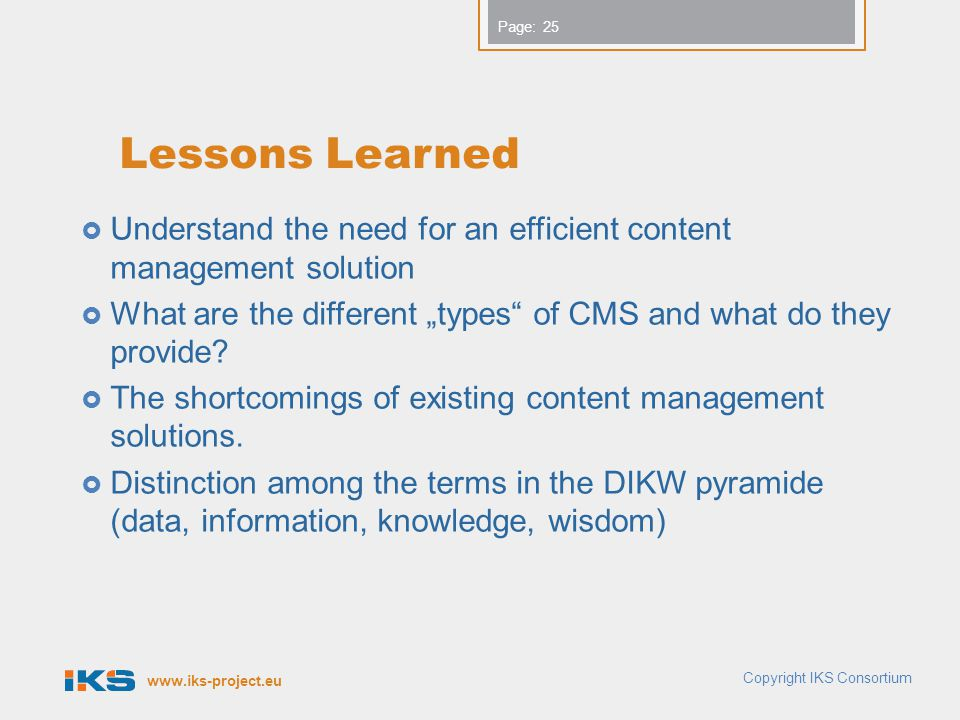 "www.iks-project.eu Page: Lessons Learned  Understand the need for an efficient content management solution  What are the different ""types of CMS and what do they provide."