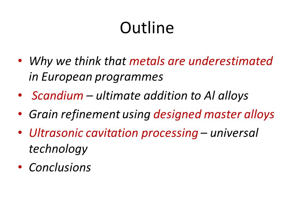 Outline Why we think that metals are underestimated in European programmes Scandium – ultimate addition to Al alloys Grain refinement using designed master alloys Ultrasonic cavitation processing – universal technology Conclusions