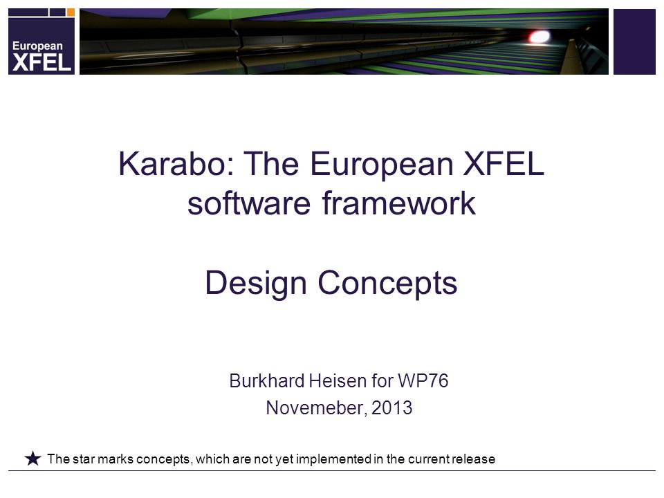 Burkhard Heisen for WP76 Novemeber, 2013 Karabo: The European XFEL software framework Design Concepts The star marks concepts, which are not yet implemented in the current release
