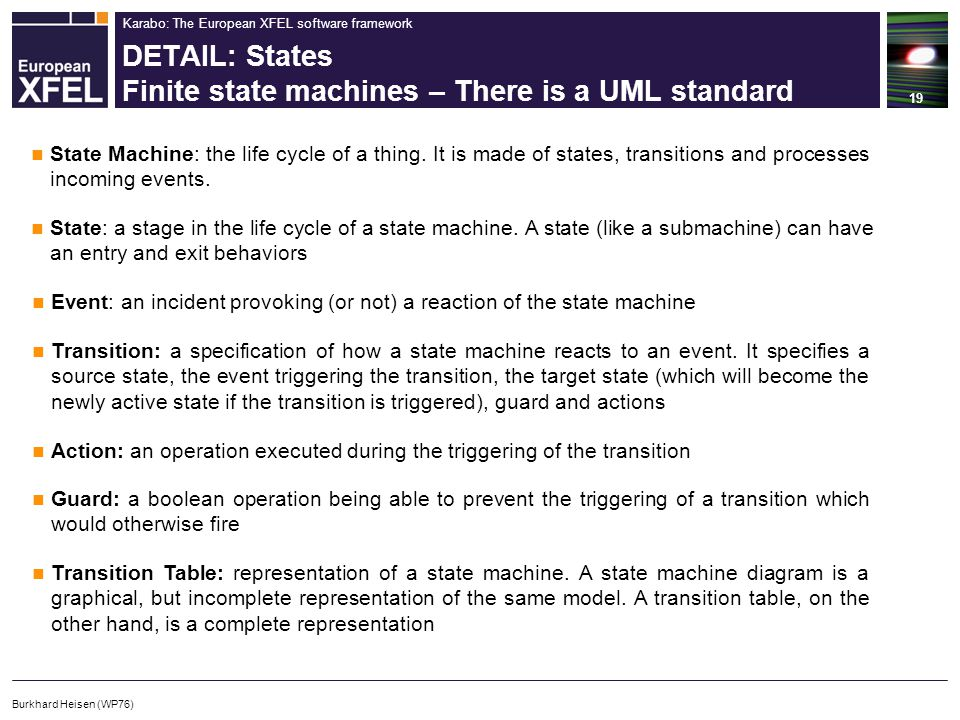 Karabo: The European XFEL software framework DETAIL: States Finite state machines – There is a UML standard 19 Burkhard Heisen (WP76) State Machine: the life cycle of a thing.