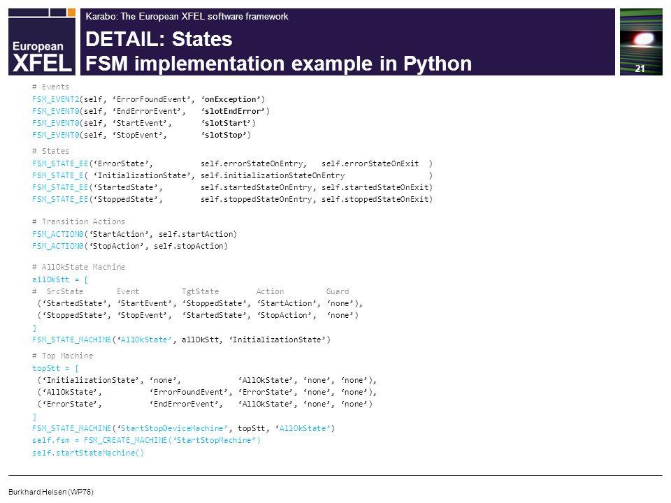 Karabo: The European XFEL software framework DETAIL: States FSM implementation example in Python 21 Burkhard Heisen (WP76) # AllOkState Machine allOkStt = [ # SrcState Event TgtState Action Guard ('StartedState', 'StartEvent', 'StoppedState', 'StartAction', 'none'), ('StoppedState', 'StopEvent', 'StartedState', 'StopAction', 'none') ] FSM_STATE_MACHINE('AllOkState', allOkStt, 'InitializationState') # Events FSM_EVENT2(self, 'ErrorFoundEvent', 'onException') FSM_EVENT0(self, 'EndErrorEvent', 'slotEndError') FSM_EVENT0(self, 'StartEvent', 'slotStart') FSM_EVENT0(self, 'StopEvent', 'slotStop') # States FSM_STATE_EE('ErrorState', self.errorStateOnEntry, self.errorStateOnExit ) FSM_STATE_E( 'InitializationState', self.initializationStateOnEntry ) FSM_STATE_EE('StartedState', self.startedStateOnEntry, self.startedStateOnExit) FSM_STATE_EE('StoppedState', self.stoppedStateOnEntry, self.stoppedStateOnExit) # Transition Actions FSM_ACTION0('StartAction', self.startAction) FSM_ACTION0('StopAction', self.stopAction) # Top Machine topStt = [ ('InitializationState', 'none', 'AllOkState', 'none', 'none'), ('AllOkState', 'ErrorFoundEvent', 'ErrorState', 'none', 'none'), ('ErrorState', 'EndErrorEvent', 'AllOkState', 'none', 'none') ] FSM_STATE_MACHINE('StartStopDeviceMachine', topStt, 'AllOkState') self.fsm = FSM_CREATE_MACHINE('StartStopMachine') self.startStateMachine()